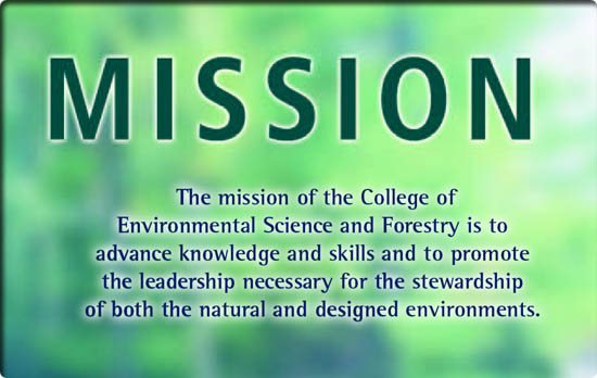 Mission: The mission of the college of environmental science and forestry is to advance knowledge and skills and to promote the leadership necessary for the stewardship of both the natural and designed environments.